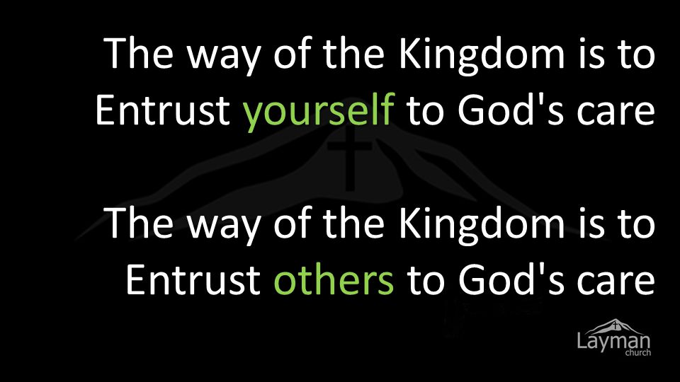 The way of the Kingdom is to Entrust yourself to God s care The way of the Kingdom is to Entrust others to God s care