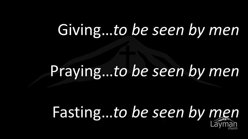 Giving…to be seen by men Praying…to be seen by men Fasting…to be seen by men