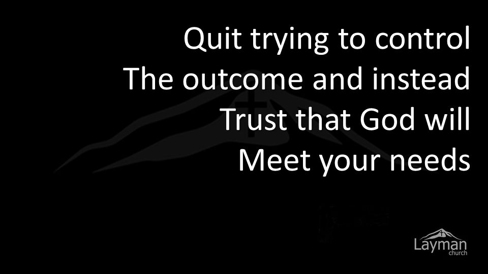 Quit trying to control The outcome and instead Trust that God will Meet your needs