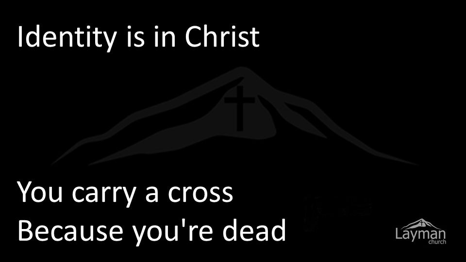 Identity is in Christ You carry a cross Because you re dead