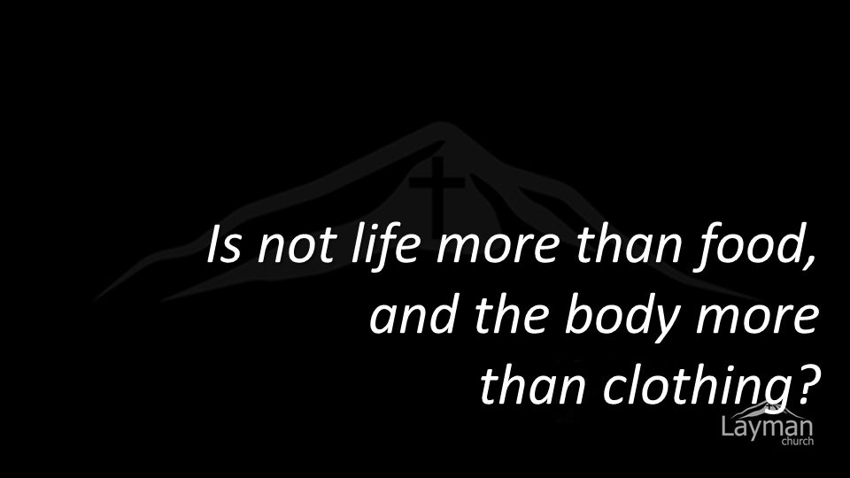 Is not life more than food, and the body more than clothing