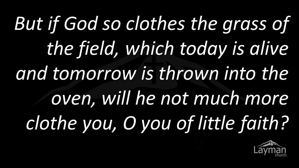 But if God so clothes the grass of the field, which today is alive and tomorrow is thrown into the oven, will he not much more clothe you, O you of little faith.