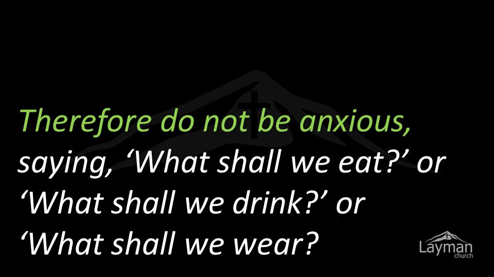 Therefore do not be anxious, saying, 'What shall we eat ' or 'What shall we drink ' or 'What shall we wear
