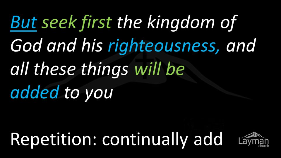 But seek first the kingdom of God and his righteousness, and all these things will be added to you Repetition: continually add
