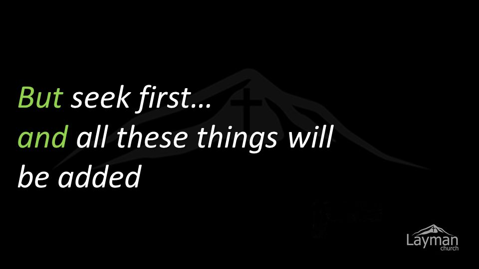 But seek first… and all these things will be added