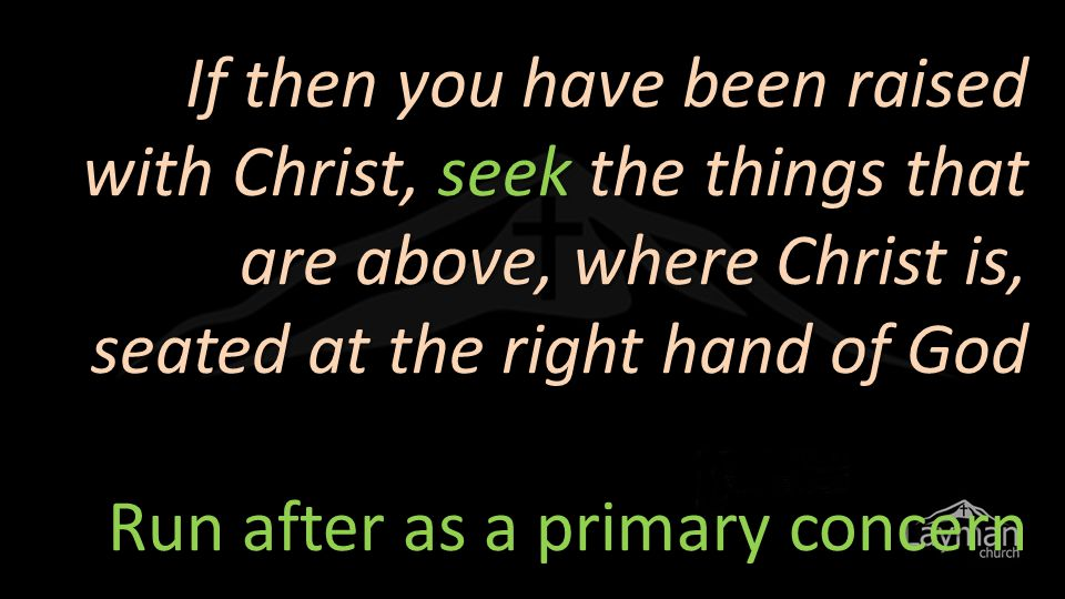 If then you have been raised with Christ, seek the things that are above, where Christ is, seated at the right hand of God Run after as a primary concern