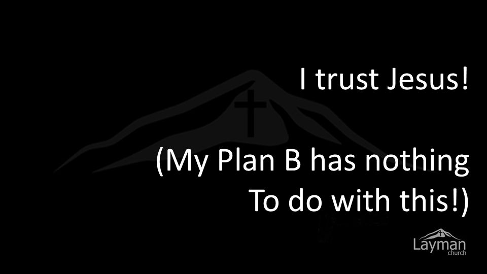 I trust Jesus! (My Plan B has nothing To do with this!)