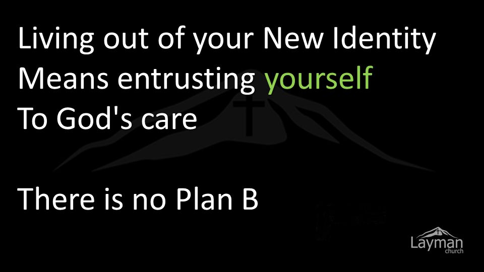 Living out of your New Identity Means entrusting yourself To God s care There is no Plan B