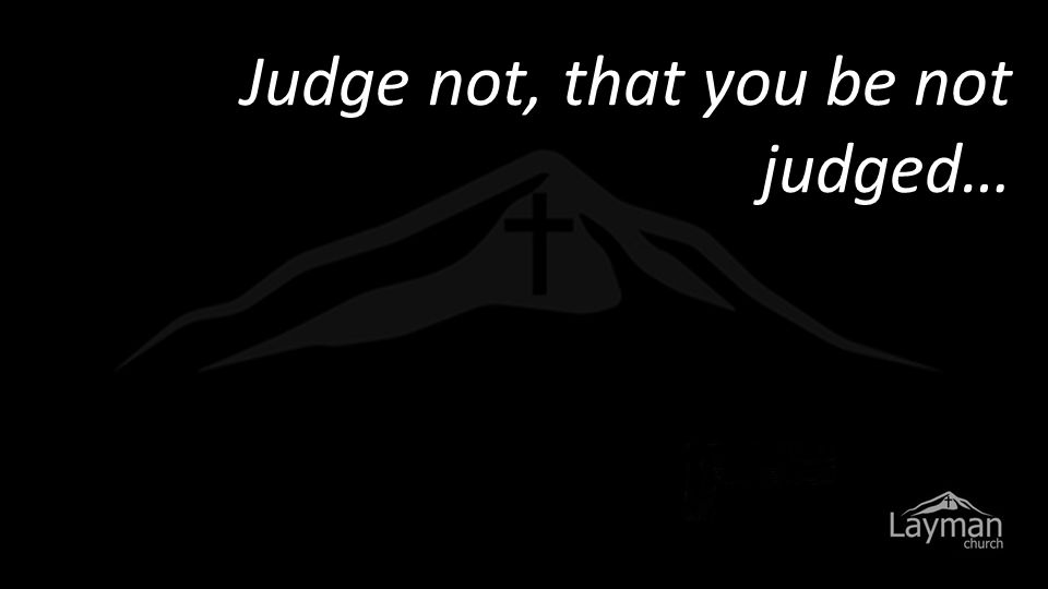 Judge not, that you be not judged…