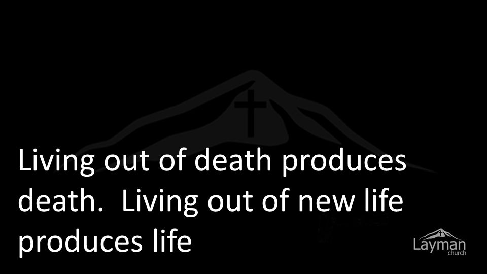 Living out of death produces death. Living out of new life produces life