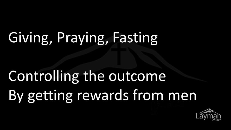 Giving, Praying, Fasting Controlling the outcome By getting rewards from men
