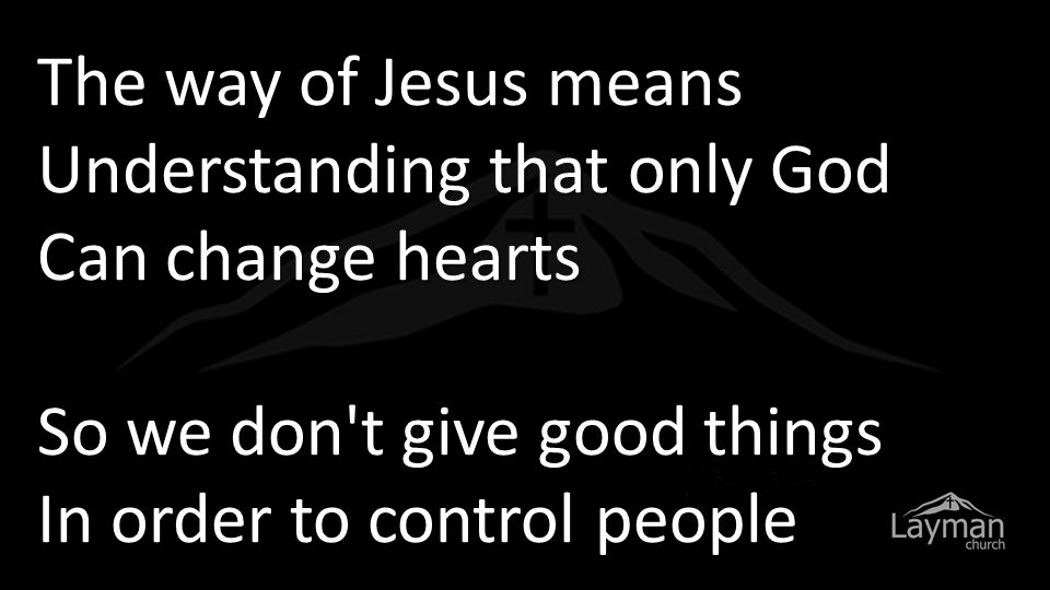 The way of Jesus means Understanding that only God Can change hearts So we don t give good things In order to control people