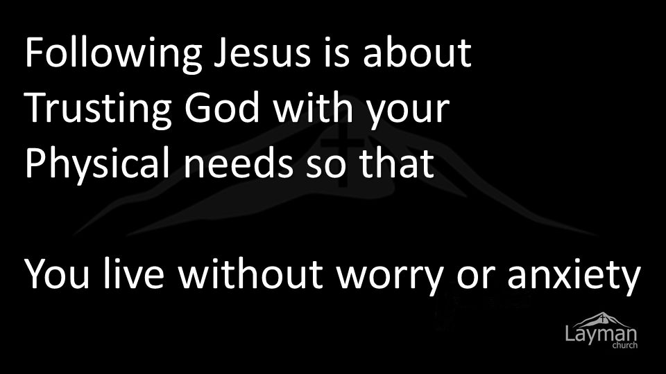 Following Jesus is about Trusting God with your Physical needs so that You live without worry or anxiety