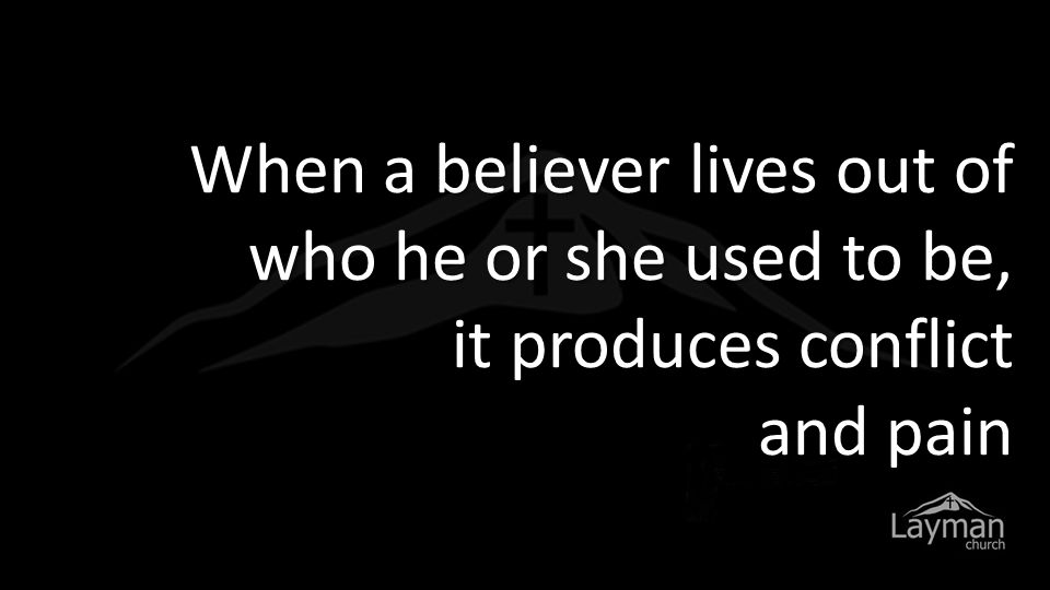When a believer lives out of who he or she used to be, it produces conflict and pain