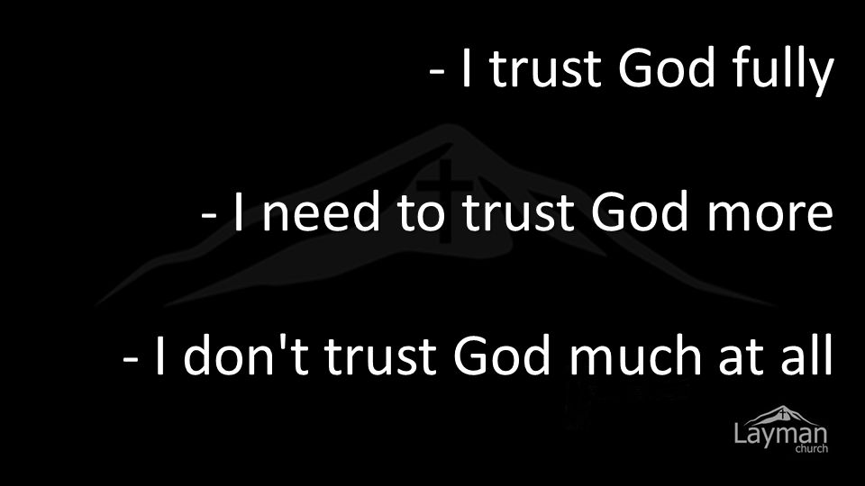 - I trust God fully - I need to trust God more - I don t trust God much at all