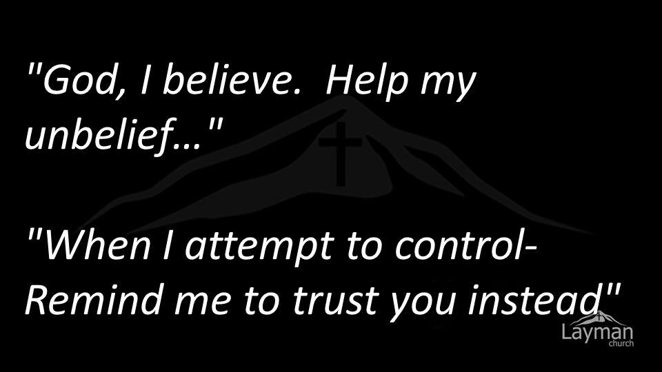 God, I believe. Help my unbelief… When I attempt to control- Remind me to trust you instead