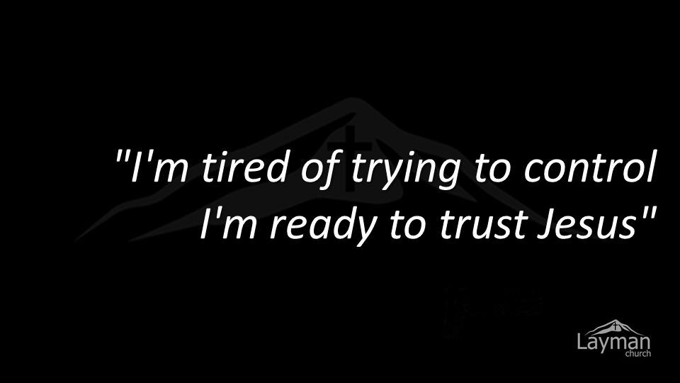 I m tired of trying to control I m ready to trust Jesus