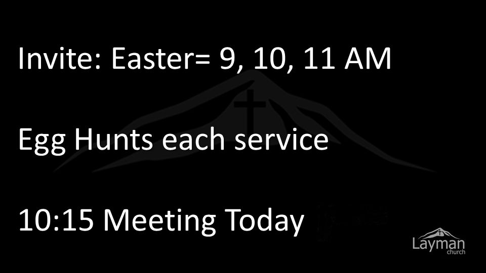 Invite: Easter= 9, 10, 11 AM Egg Hunts each service 10:15 Meeting Today