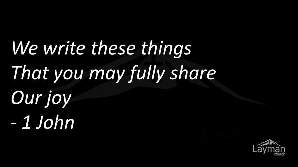We write these things That you may fully share Our joy - 1 John