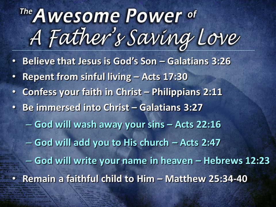 Believe that Jesus is God's Son – Galatians 3:26 Believe that Jesus is God's Son – Galatians 3:26 Repent from sinful living – Acts 17:30 Repent from sinful living – Acts 17:30 Confess your faith in Christ – Philippians 2:11 Confess your faith in Christ – Philippians 2:11 Be immersed into Christ – Galatians 3:27 Be immersed into Christ – Galatians 3:27 – God will wash away your sins – Acts 22:16 – God will add you to His church – Acts 2:47 – God will write your name in heaven – Hebrews 12:23 Remain a faithful child to Him – Matthew 25:34-40 Remain a faithful child to Him – Matthew 25:34-40