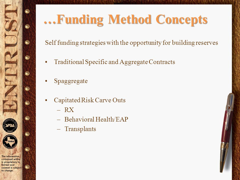 …Funding Method Concepts Self funding strategies with the opportunity for building reserves Traditional Specific and Aggregate Contracts Spaggregate Capitated Risk Carve Outs –RX –Behavioral Health/EAP –Transplants