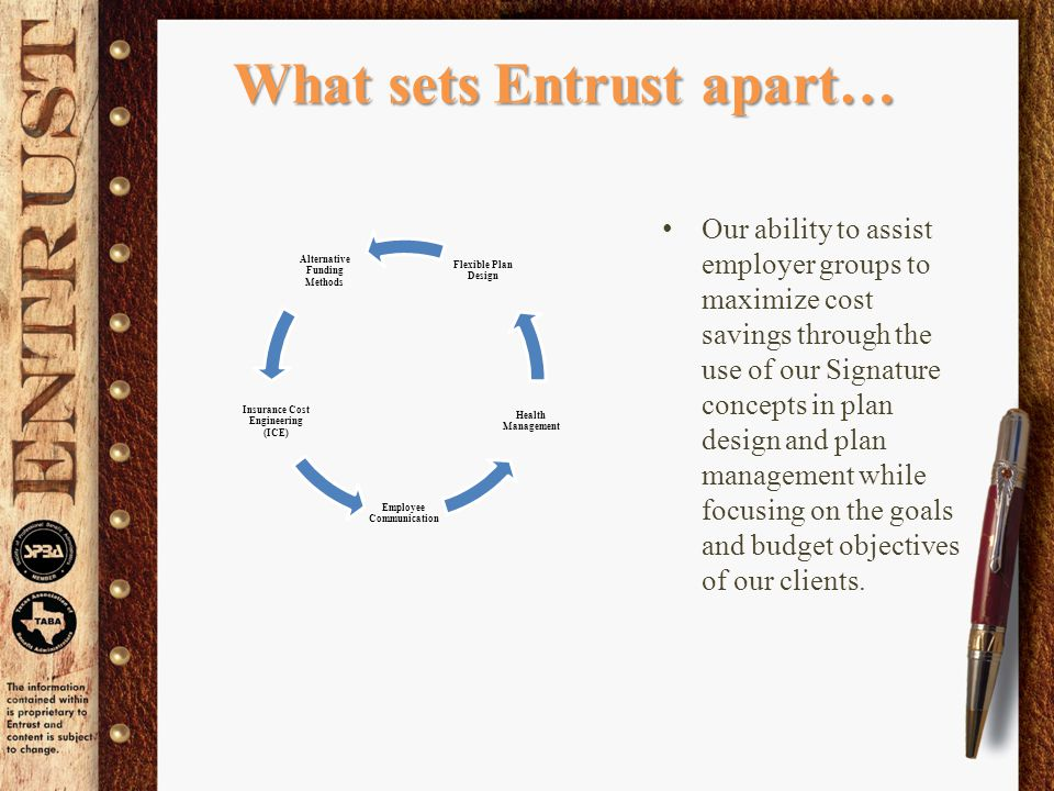 What sets Entrust apart… Our ability to assist employer groups to maximize cost savings through the use of our Signature concepts in plan design and plan management while focusing on the goals and budget objectives of our clients.