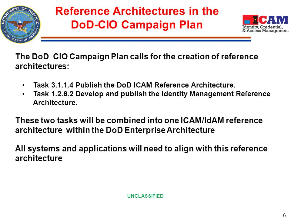 6 Reference Architectures in the DoD-CIO Campaign Plan The DoD CIO Campaign Plan calls for the creation of reference architectures: Task 3.1.1.4 Publish the DoD ICAM Reference Architecture.