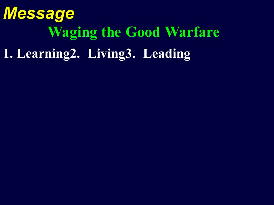 Message Waging the Good Warfare 1. Learning2. Living3. Leading