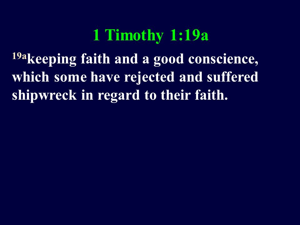 1 Timothy 1:19a 19a keeping faith and a good conscience, which some have rejected and suffered shipwreck in regard to their faith.