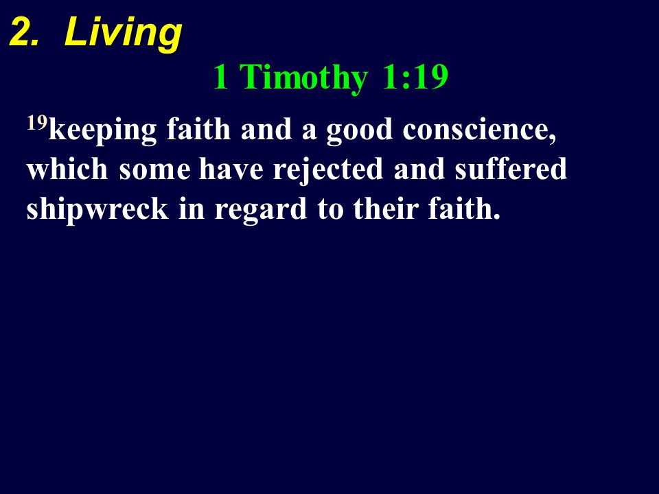 2. Living 1 Timothy 1:19 19 keeping faith and a good conscience, which some have rejected and suffered shipwreck in regard to their faith.