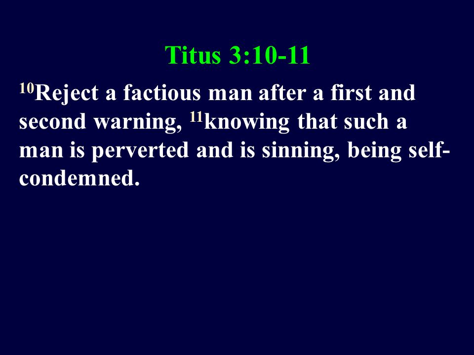 Titus 3:10-11 10 Reject a factious man after a first and second warning, 11 knowing that such a man is perverted and is sinning, being self- condemned.