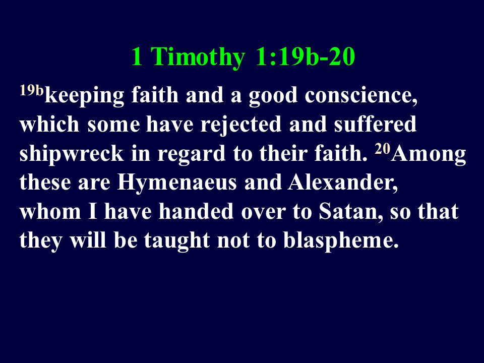 1 Timothy 1:19b-20 19b keeping faith and a good conscience, which some have rejected and suffered shipwreck in regard to their faith.