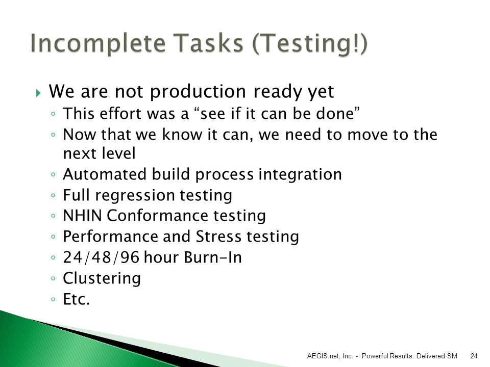  We are not production ready yet ◦ This effort was a see if it can be done ◦ Now that we know it can, we need to move to the next level ◦ Automated build process integration ◦ Full regression testing ◦ NHIN Conformance testing ◦ Performance and Stress testing ◦ 24/48/96 hour Burn-In ◦ Clustering ◦ Etc.