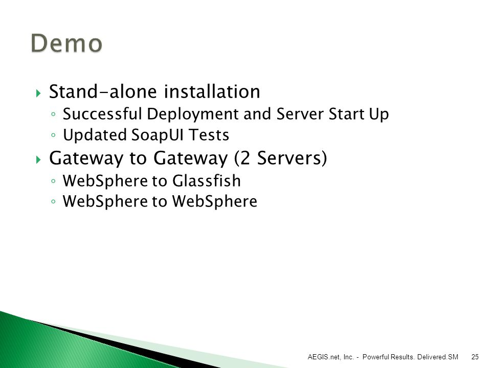  Stand-alone installation ◦ Successful Deployment and Server Start Up ◦ Updated SoapUI Tests  Gateway to Gateway (2 Servers) ◦ WebSphere to Glassfish ◦ WebSphere to WebSphere AEGIS.net, Inc.