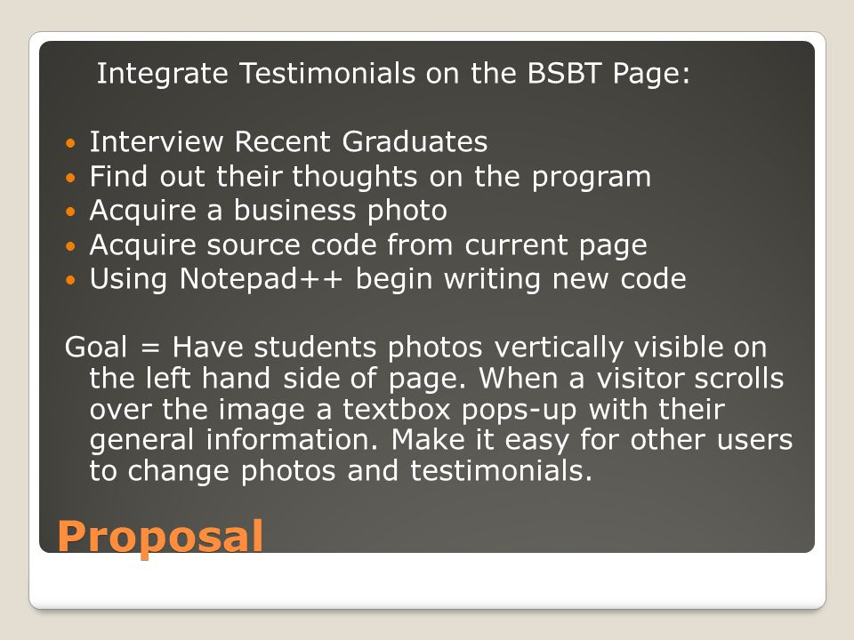 Proposal Integrate Testimonials on the BSBT Page: Interview Recent Graduates Find out their thoughts on the program Acquire a business photo Acquire source code from current page Using Notepad++ begin writing new code Goal = Have students photos vertically visible on the left hand side of page.