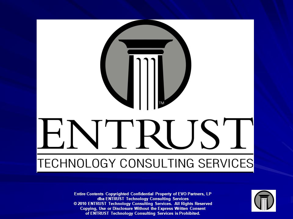Entire Contents Copyrighted Confidential Property of EVO Partners, LP dba ENTRUST Technology Consulting Services © 2010 ENTRUST Technology Consulting Services.