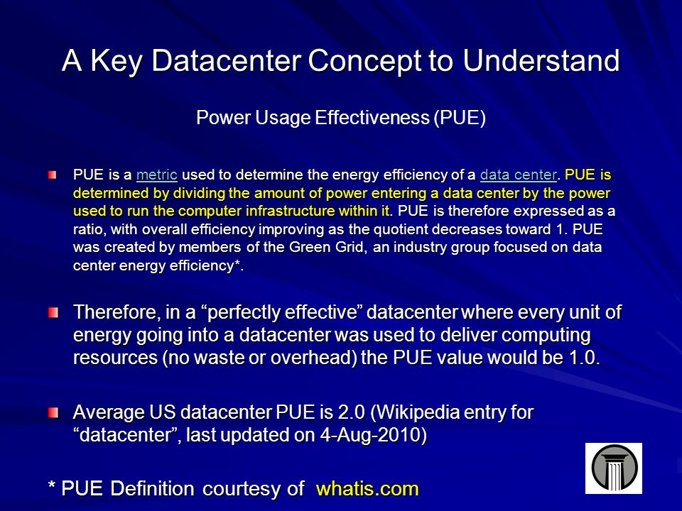 A Key Datacenter Concept to Understand Power Usage Effectiveness (PUE) PUE is a metric used to determine the energy efficiency of a data center.