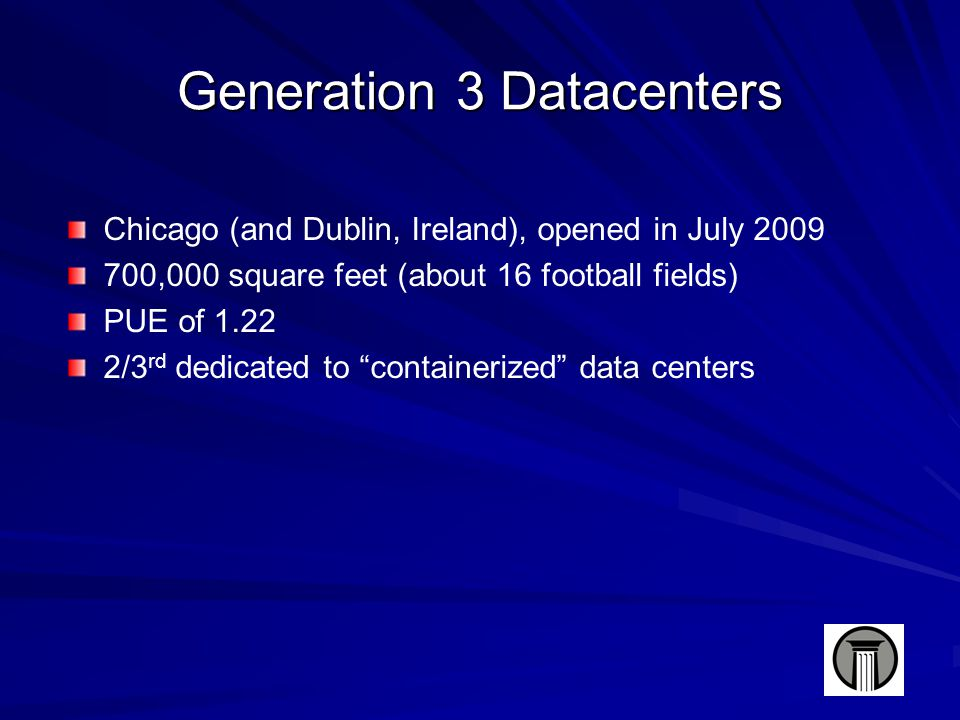 Generation 3 Datacenters Chicago (and Dublin, Ireland), opened in July 2009 700,000 square feet (about 16 football fields) PUE of 1.22 2/3 rd dedicated to containerized data centers
