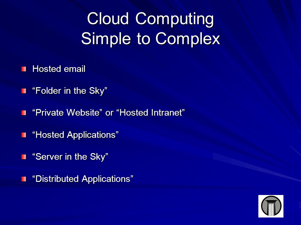 Cloud Computing Simple to Complex Hosted email Folder in the Sky Private Website or Hosted Intranet Hosted Applications Server in the Sky Distributed Applications