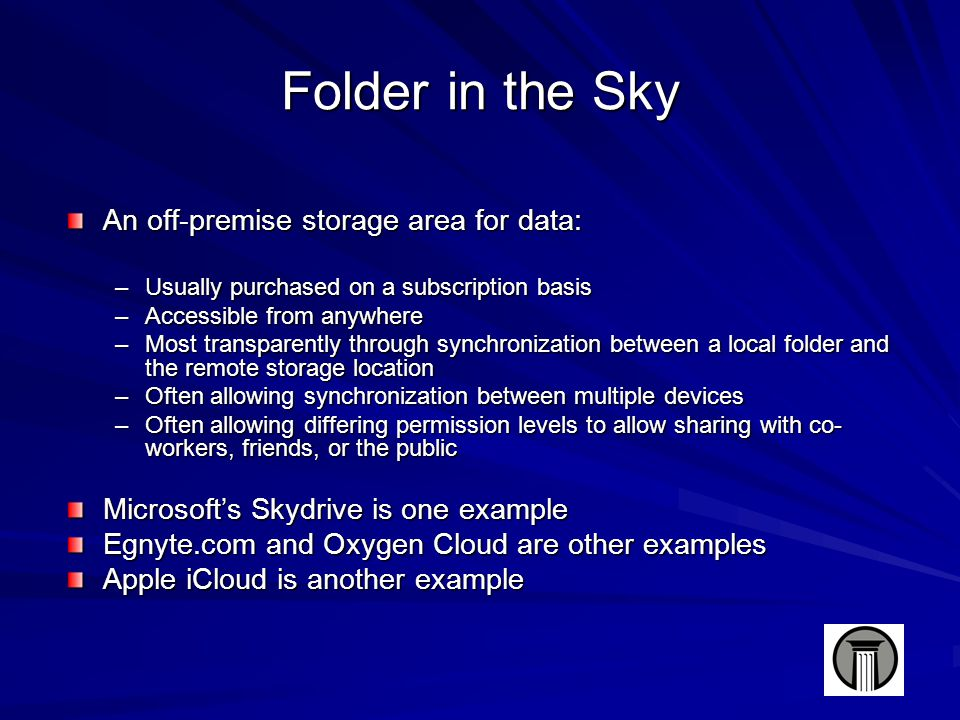 Folder in the Sky An off-premise storage area for data: –Usually purchased on a subscription basis –Accessible from anywhere –Most transparently through synchronization between a local folder and the remote storage location –Often allowing synchronization between multiple devices –Often allowing differing permission levels to allow sharing with co- workers, friends, or the public Microsoft's Skydrive is one example Egnyte.com and Oxygen Cloud are other examples Apple iCloud is another example