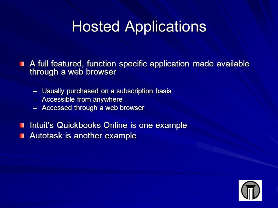 Hosted Applications A full featured, function specific application made available through a web browser –Usually purchased on a subscription basis –Accessible from anywhere –Accessed through a web browser Intuit's Quickbooks Online is one example Autotask is another example