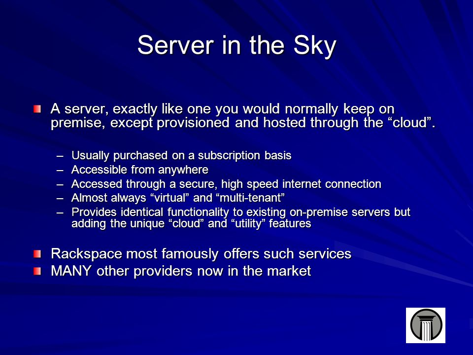 Server in the Sky A server, exactly like one you would normally keep on premise, except provisioned and hosted through the cloud .