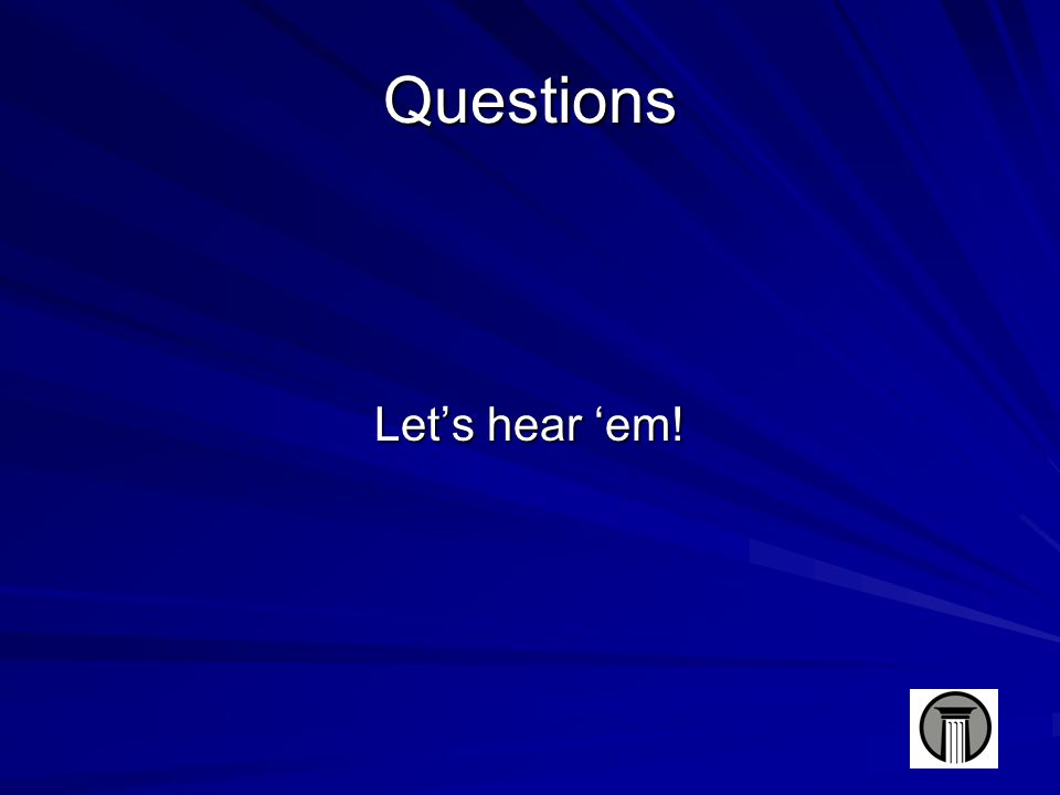 Questions Let's hear 'em!