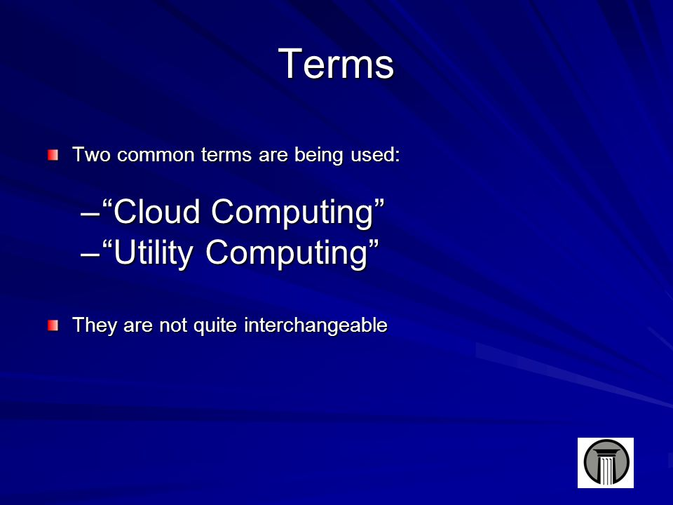 Terms Two common terms are being used: – Cloud Computing – Utility Computing They are not quite interchangeable