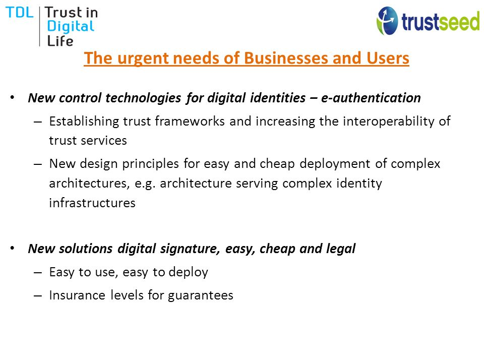 The urgent needs of Businesses and Users New control technologies for digital identities – e-authentication – Establishing trust frameworks and increasing the interoperability of trust services – New design principles for easy and cheap deployment of complex architectures, e.g.
