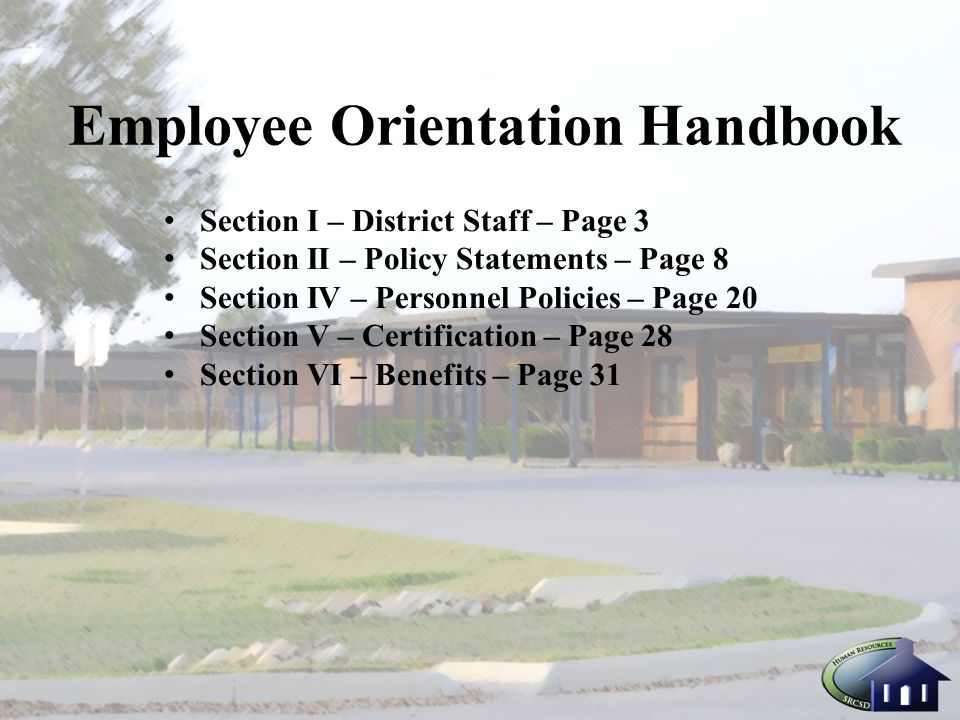 Employee Orientation Handbook Section I – District Staff – Page 3 Section II – Policy Statements – Page 8 Section IV – Personnel Policies – Page 20 Section V – Certification – Page 28 Section VI – Benefits – Page 31