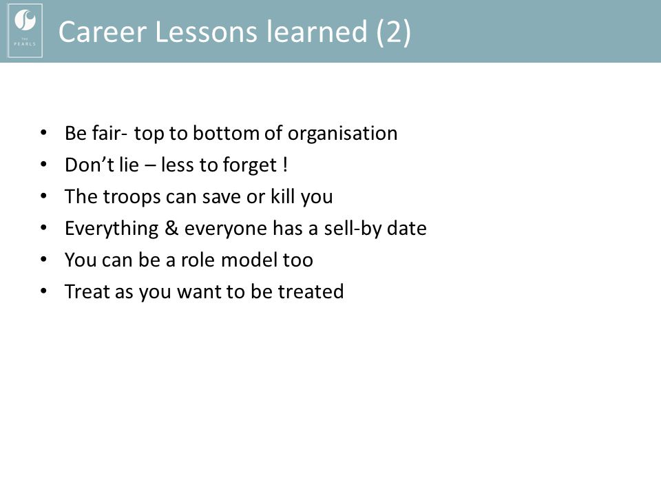 Career Lessons learned (2) Be fair- top to bottom of organisation Don't lie – less to forget .