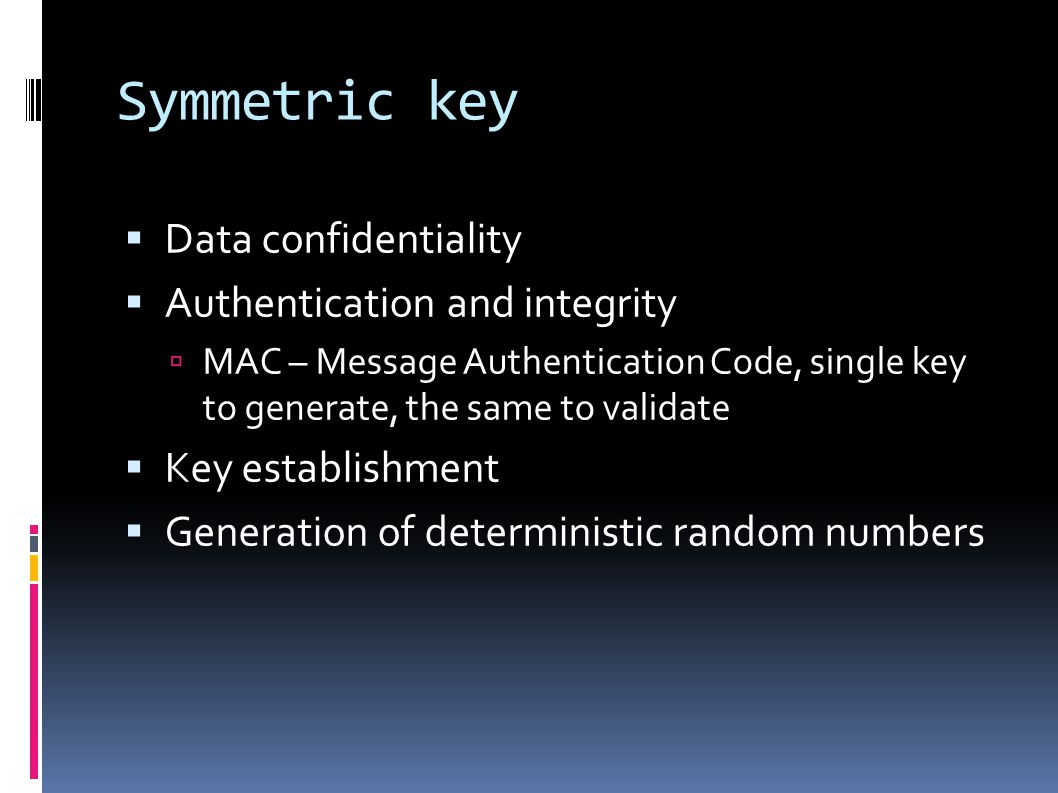 Symmetric key  Data confidentiality  Authentication and integrity  MAC – Message Authentication Code, single key to generate, the same to validate  Key establishment  Generation of deterministic random numbers