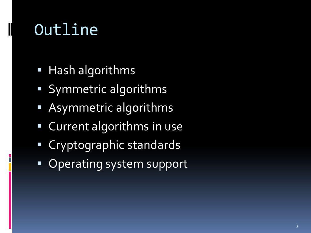 Outline  Hash algorithms  Symmetric algorithms  Asymmetric algorithms  Current algorithms in use  Cryptographic standards  Operating system support 2