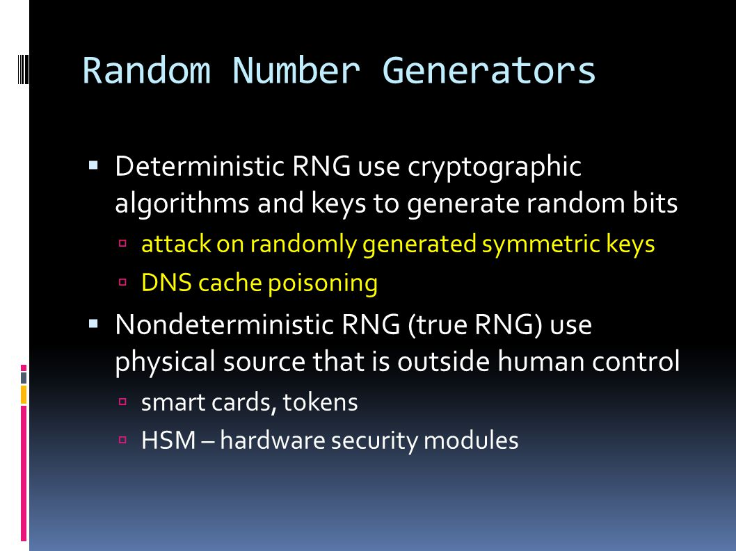 Random Number Generators  Deterministic RNG use cryptographic algorithms and keys to generate random bits  attack on randomly generated symmetric keys  DNS cache poisoning  Nondeterministic RNG (true RNG) use physical source that is outside human control  smart cards, tokens  HSM – hardware security modules